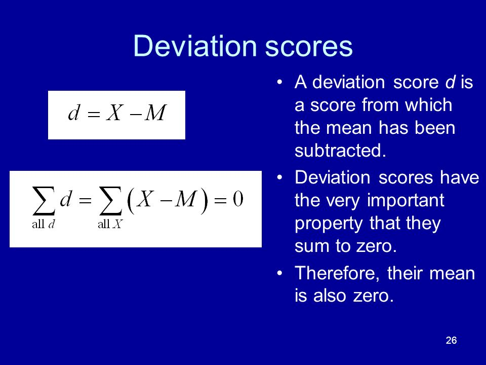 Deviation scores A deviation score d is a score from which the mean has been subtracted.