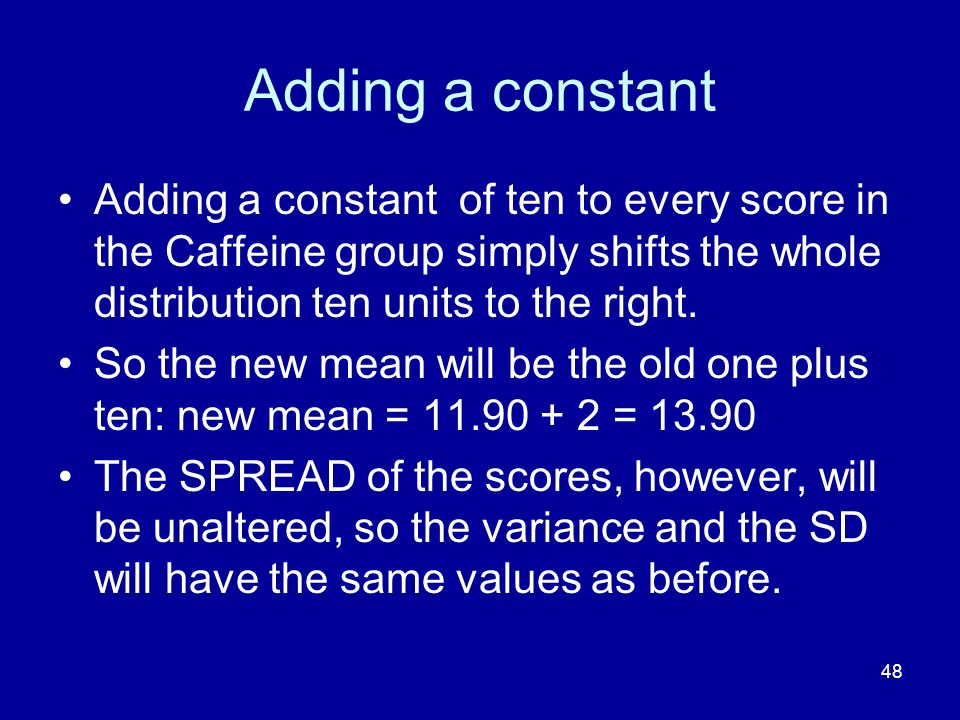 Adding a constant Adding a constant of ten to every score in the Caffeine group simply shifts the whole distribution ten units to the right.