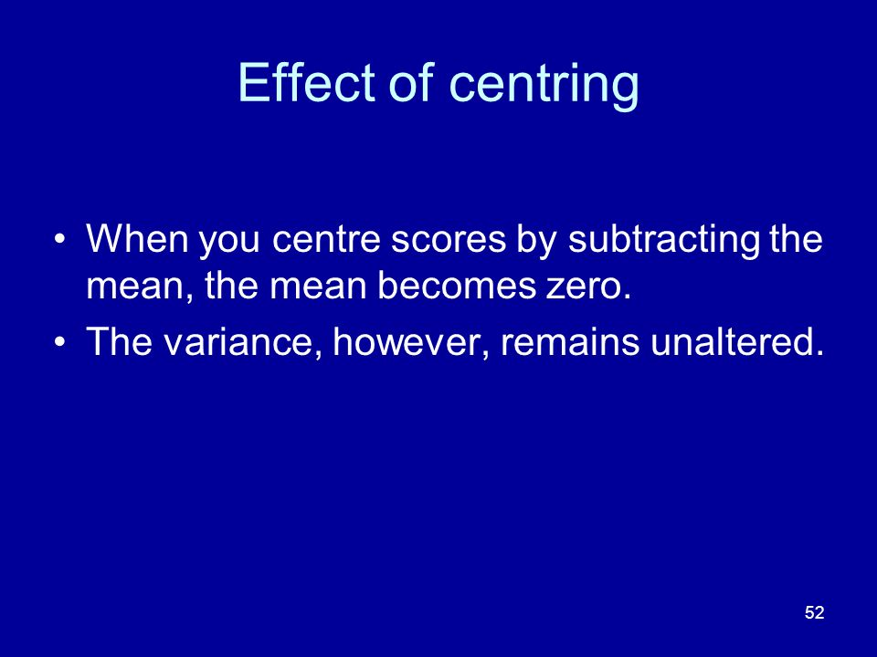Effect of centring When you centre scores by subtracting the mean, the mean becomes zero.