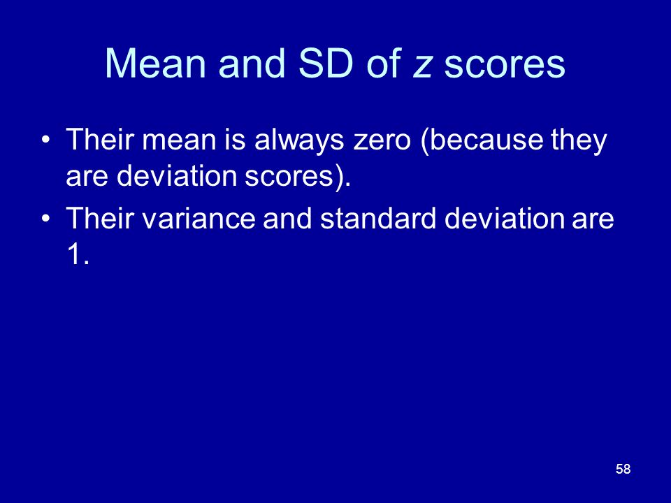 Mean and SD of z scores Their mean is always zero (because they are deviation scores).