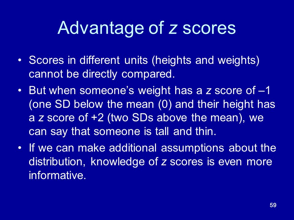 Advantage of z scores Scores in different units (heights and weights) cannot be directly compared.