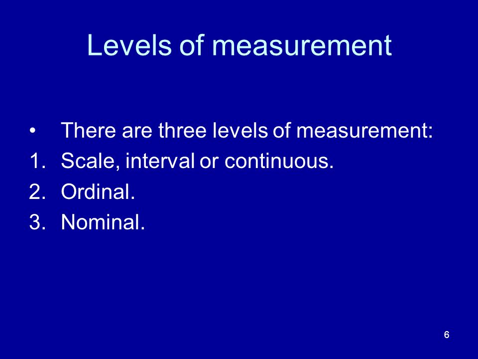 Levels of measurement There are three levels of measurement: