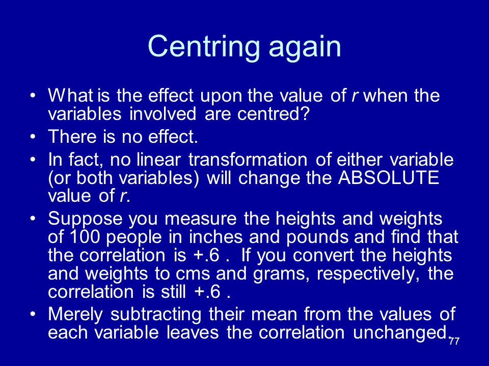 Centring again What is the effect upon the value of r when the variables involved are centred There is no effect.