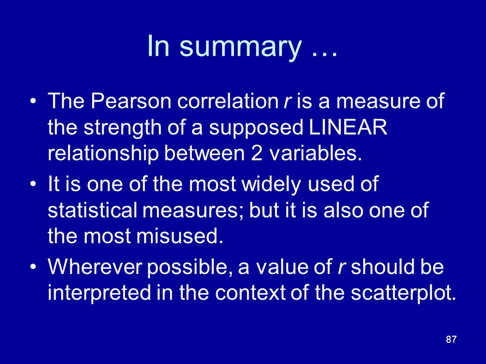 In summary … The Pearson correlation r is a measure of the strength of a supposed LINEAR relationship between 2 variables.