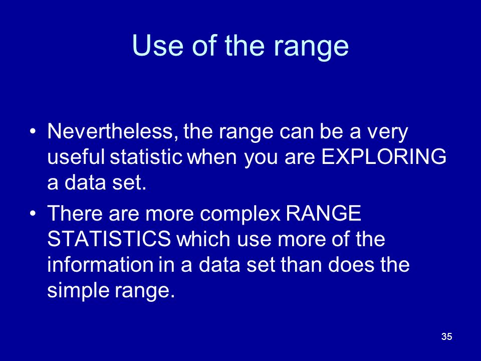 Use of the range Nevertheless, the range can be a very useful statistic when you are EXPLORING a data set.
