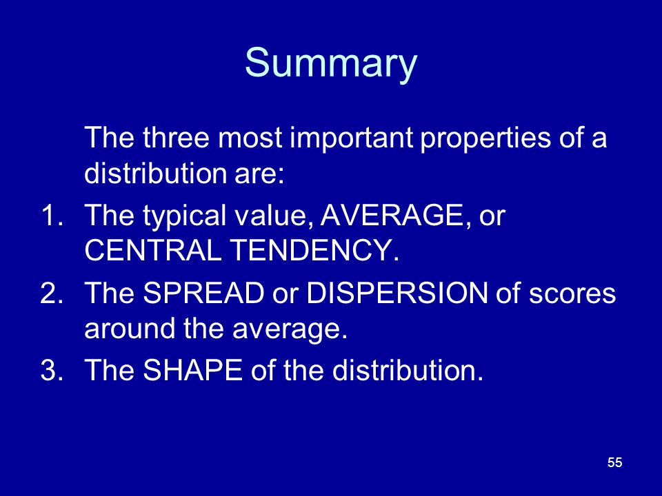Summary The three most important properties of a distribution are: