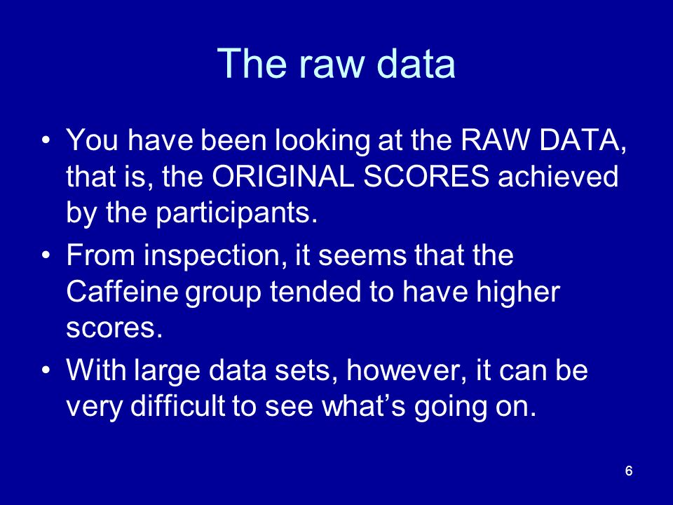 The raw data You have been looking at the RAW DATA, that is, the ORIGINAL SCORES achieved by the participants.