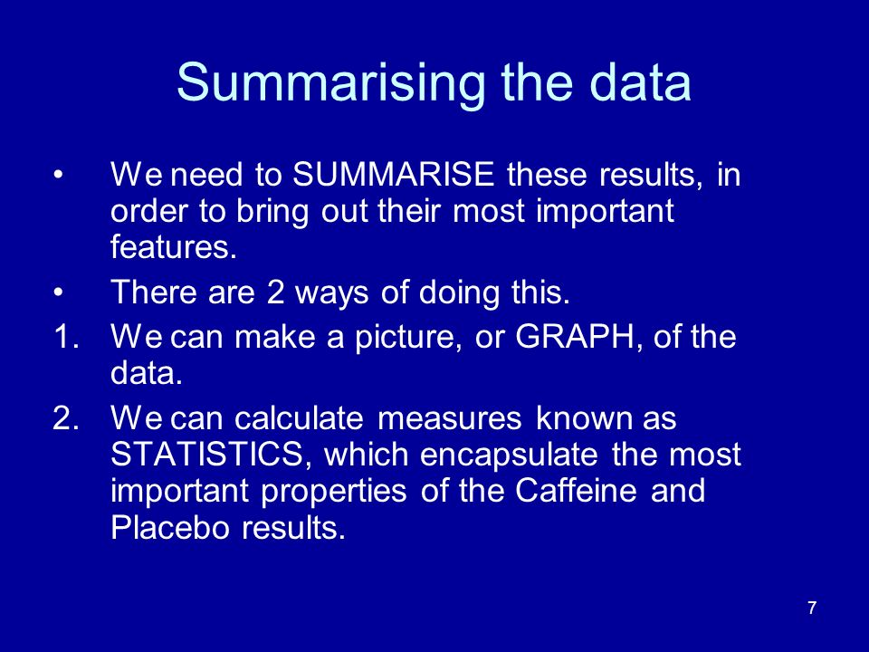 Summarising the data We need to SUMMARISE these results, in order to bring out their most important features.