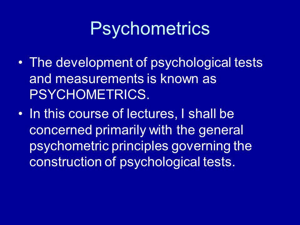 Psychometrics The development of psychological tests and measurements is known as PSYCHOMETRICS.