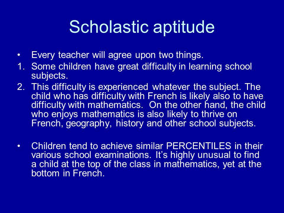 Scholastic aptitude Every teacher will agree upon two things.