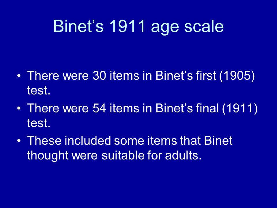 Binet's 1911 age scale There were 30 items in Binet's first (1905) test. There were 54 items in Binet's final (1911) test.