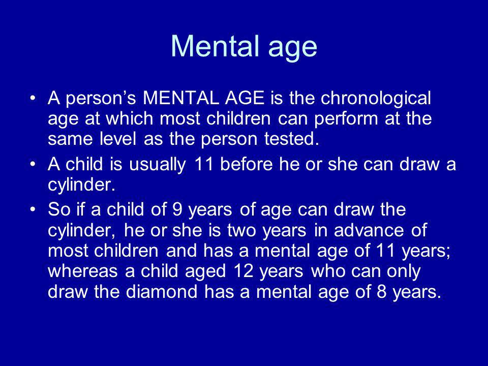 Mental age A person's MENTAL AGE is the chronological age at which most children can perform at the same level as the person tested.