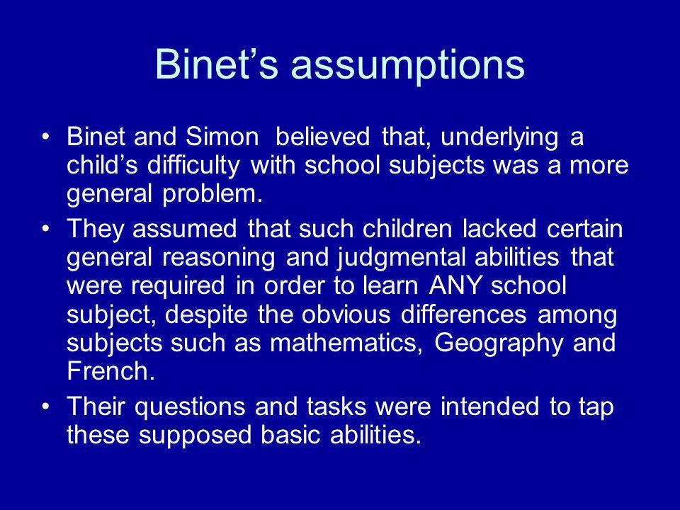 Binet's assumptions Binet and Simon believed that, underlying a child's difficulty with school subjects was a more general problem.
