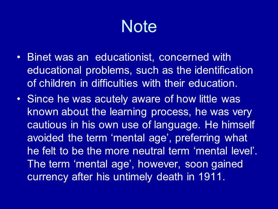 Note Binet was an educationist, concerned with educational problems, such as the identification of children in difficulties with their education.