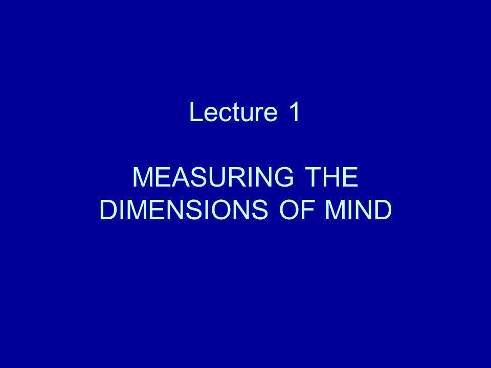 Lecture 1 MEASURING THE DIMENSIONS OF MIND