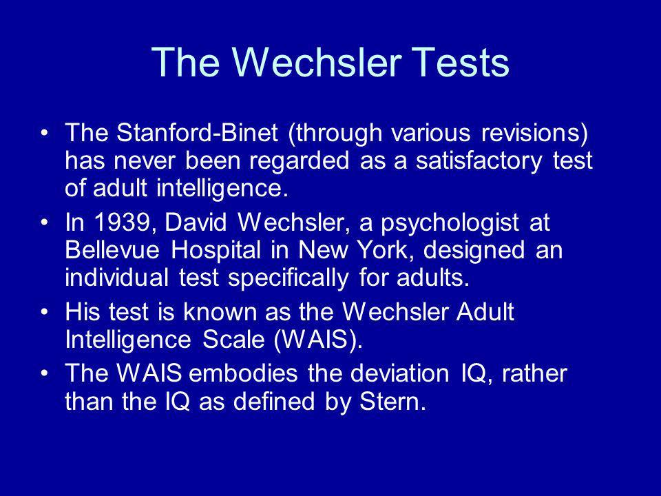 The Wechsler Tests The Stanford-Binet (through various revisions) has never been regarded as a satisfactory test of adult intelligence.