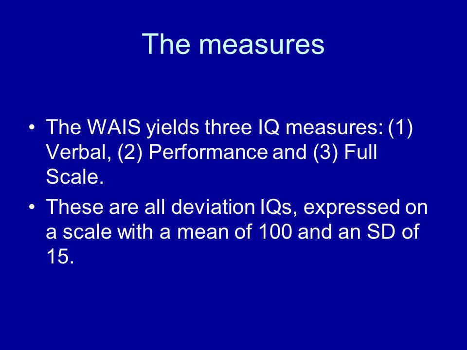 The measures The WAIS yields three IQ measures: (1) Verbal, (2) Performance and (3) Full Scale.
