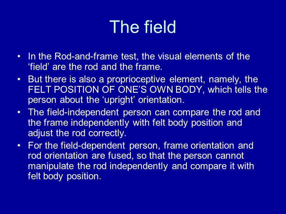 The field In the Rod-and-frame test, the visual elements of the 'field' are the rod and the frame.