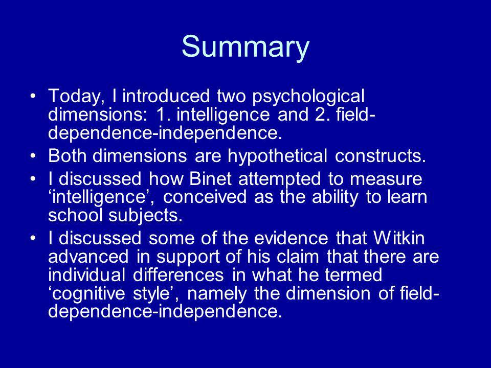 Summary Today, I introduced two psychological dimensions: 1. intelligence and 2. field-dependence-independence.