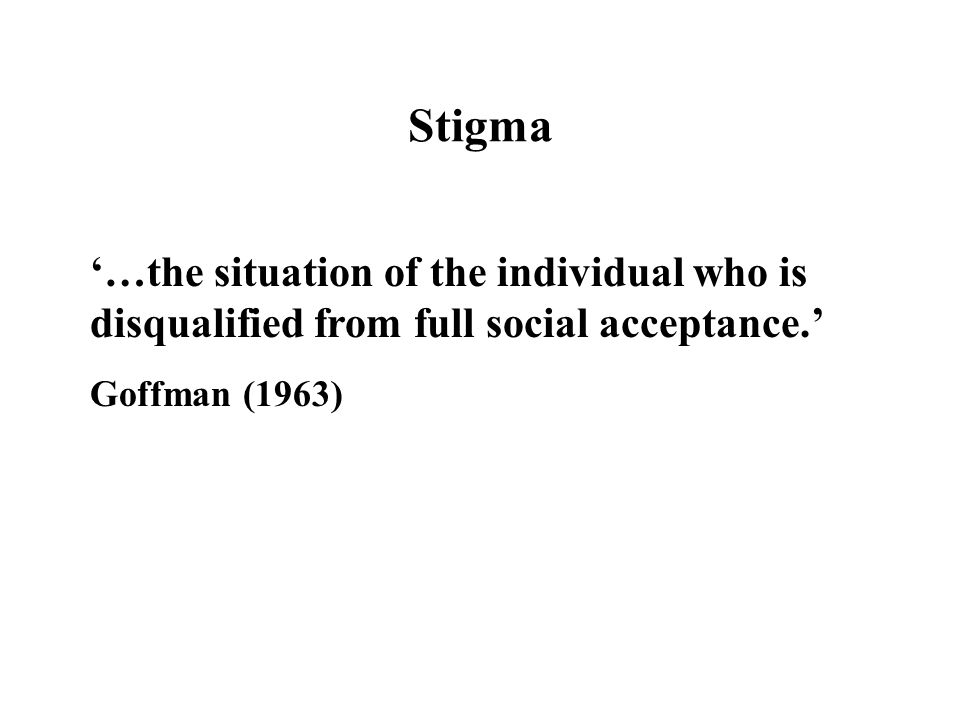 Stigma '…the situation of the individual who is disqualified from full social acceptance.' Goffman (1963)
