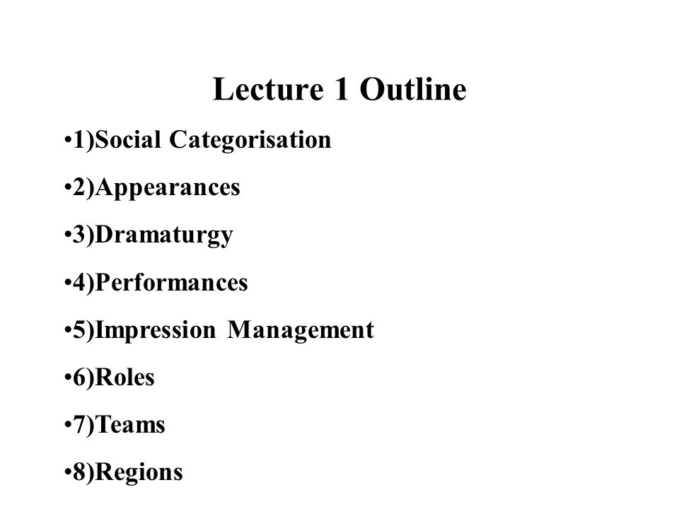 Lecture 1 Outline 1)Social Categorisation 2)Appearances 3)Dramaturgy