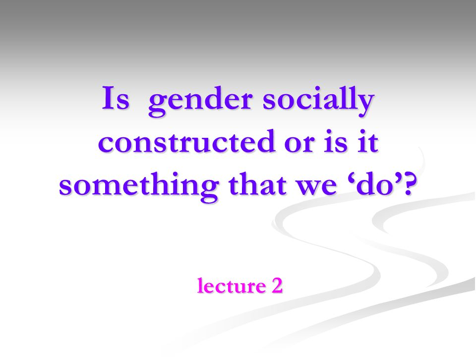 Is gender socially constructed or is it something that we 'do'