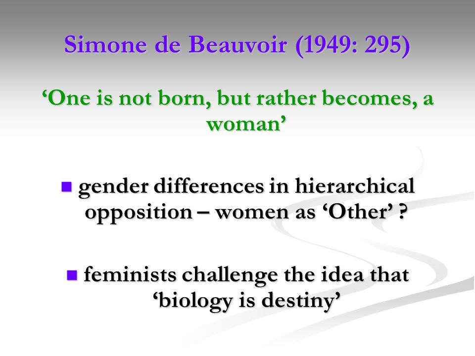 Simone de Beauvoir (1949: 295) 'One is not born, but rather becomes, a woman' gender differences in hierarchical opposition – women as 'Other'