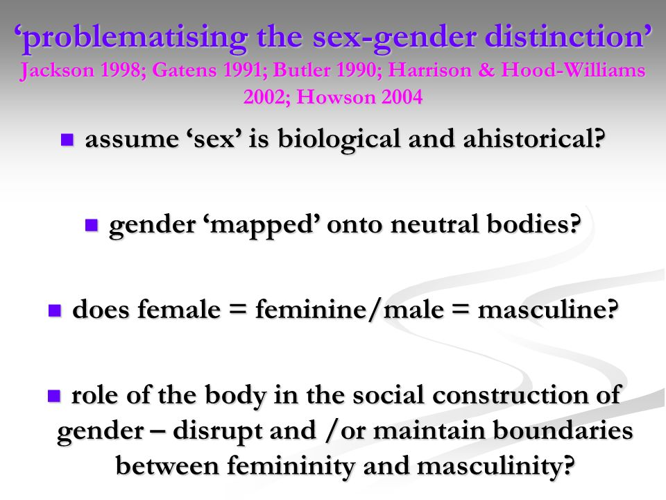 'problematising the sex-gender distinction' Jackson 1998; Gatens 1991; Butler 1990; Harrison & Hood-Williams 2002; Howson 2004