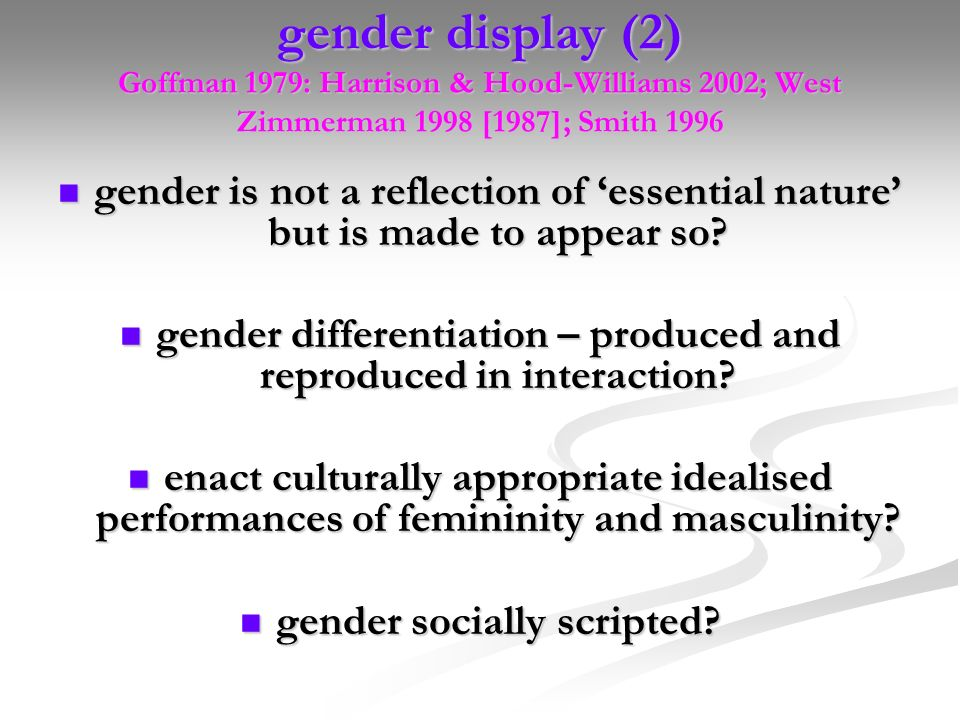 gender display (2) Goffman 1979: Harrison & Hood-Williams 2002; West Zimmerman 1998 [1987]; Smith 1996