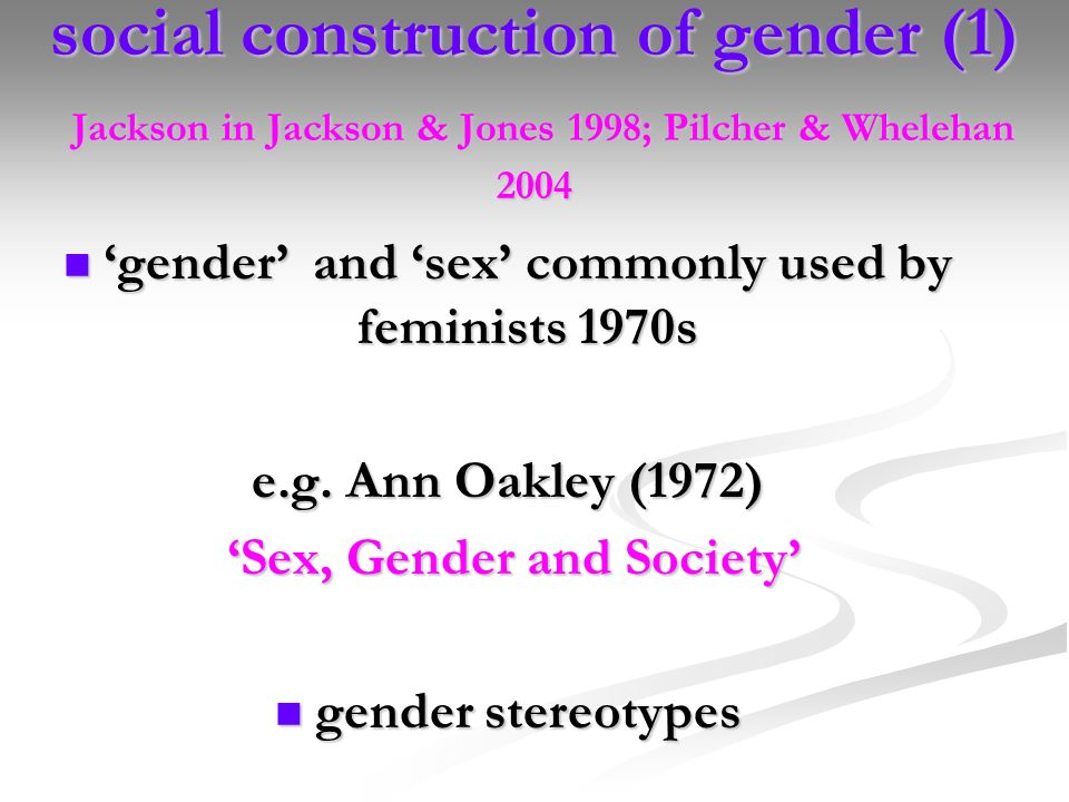 social construction of gender (1) Jackson in Jackson & Jones 1998; Pilcher & Whelehan 2004