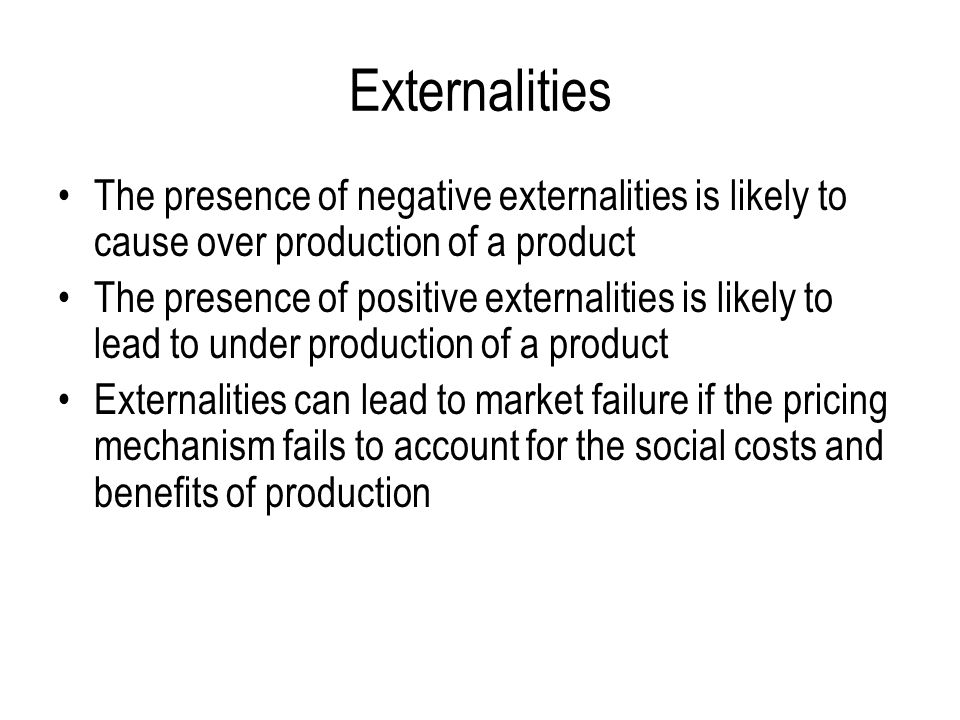 Externalities The presence of negative externalities is likely to cause over production of a product.