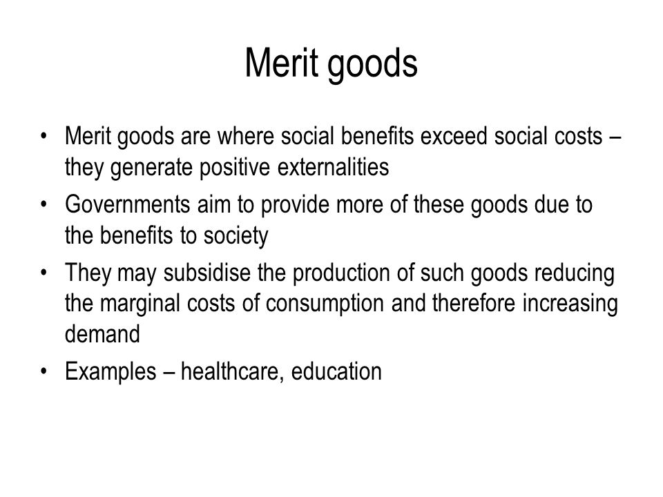 Merit goods Merit goods are where social benefits exceed social costs – they generate positive externalities.