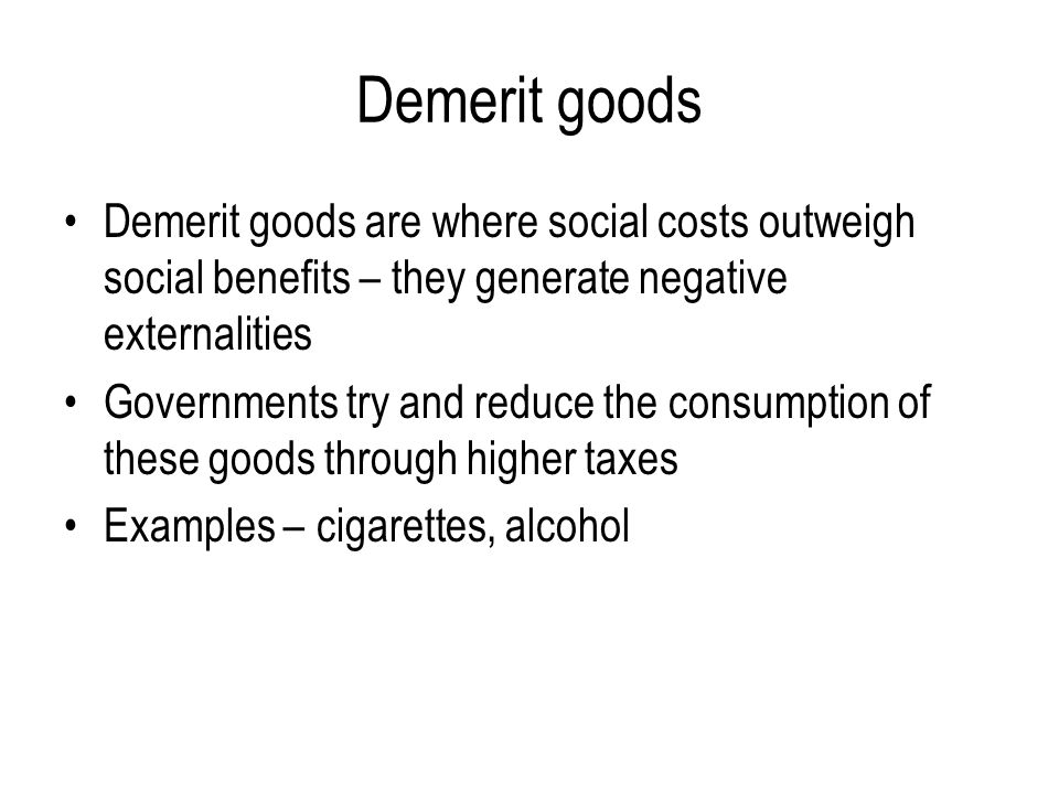 Demerit goods Demerit goods are where social costs outweigh social benefits – they generate negative externalities.