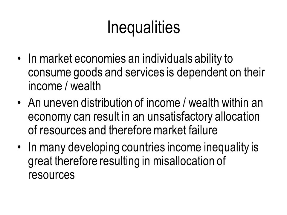 Inequalities In market economies an individuals ability to consume goods and services is dependent on their income / wealth.