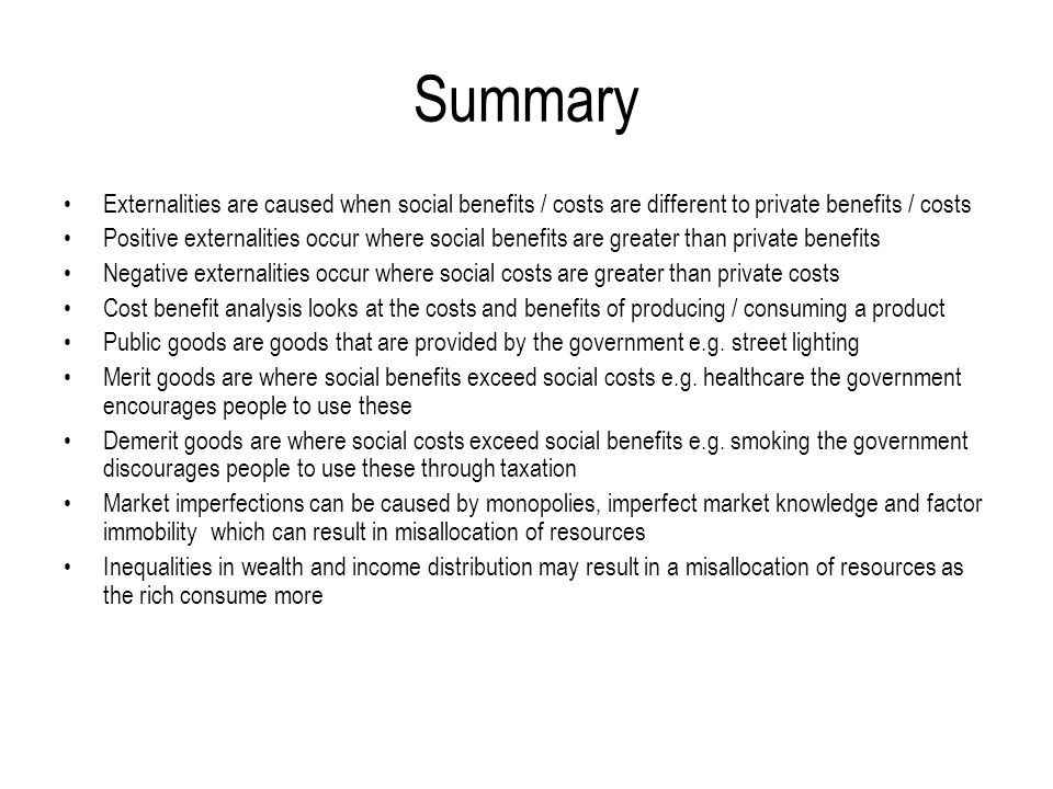 Summary Externalities are caused when social benefits / costs are different to private benefits / costs.