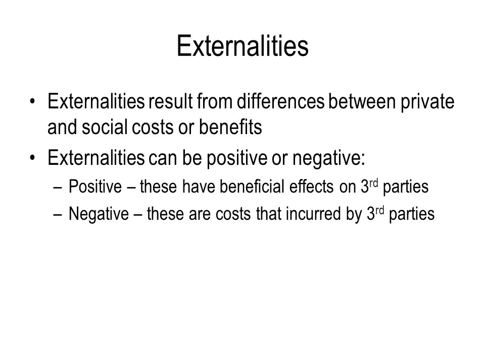Externalities Externalities result from differences between private and social costs or benefits. Externalities can be positive or negative: