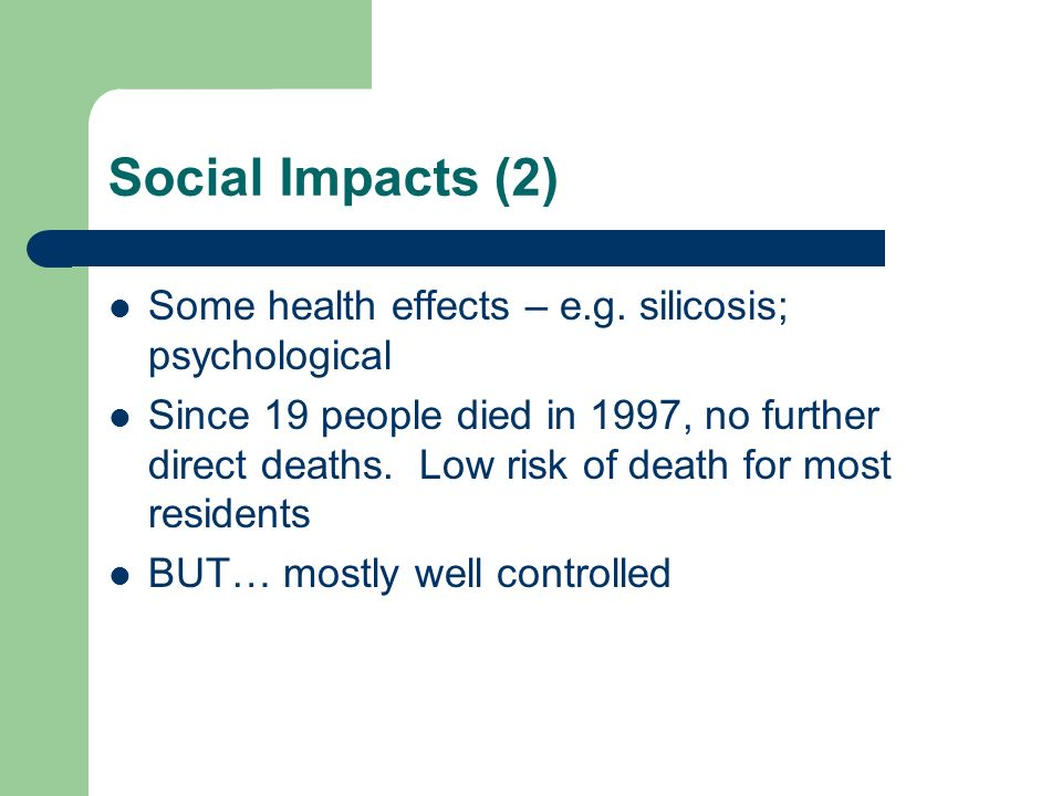 Social Impacts (2) Some health effects – e.g. silicosis; psychological