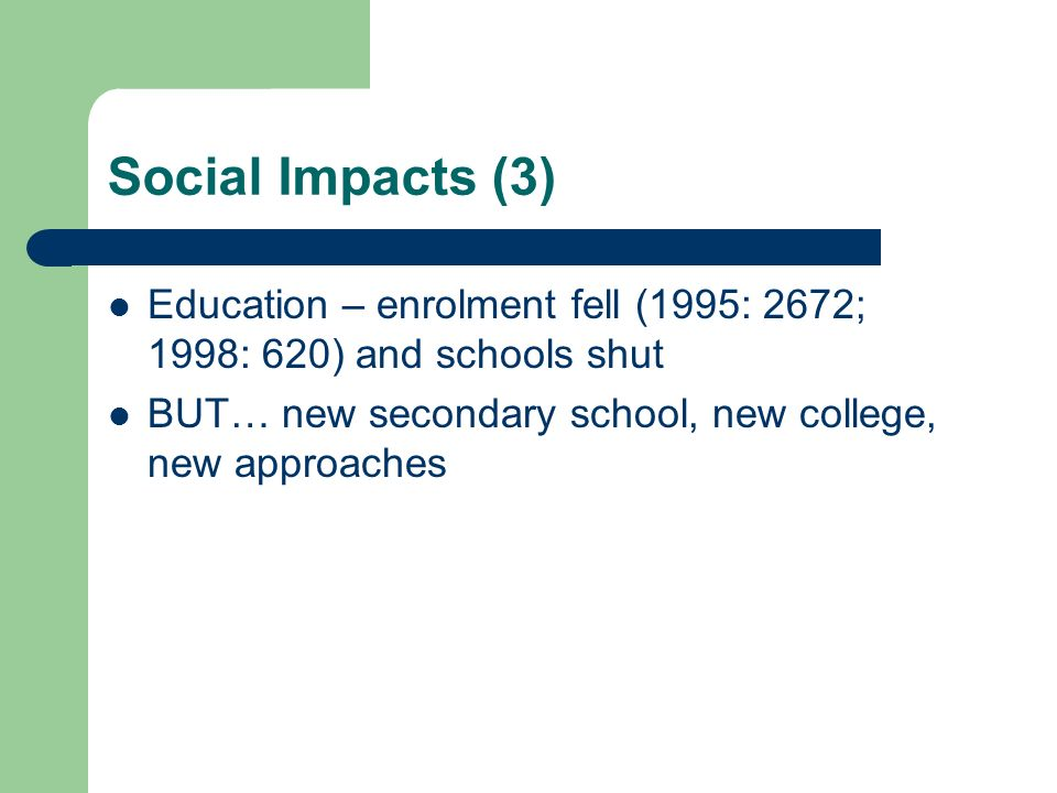 Social Impacts (3) Education – enrolment fell (1995: 2672; 1998: 620) and schools shut. BUT… new secondary school, new college, new approaches.