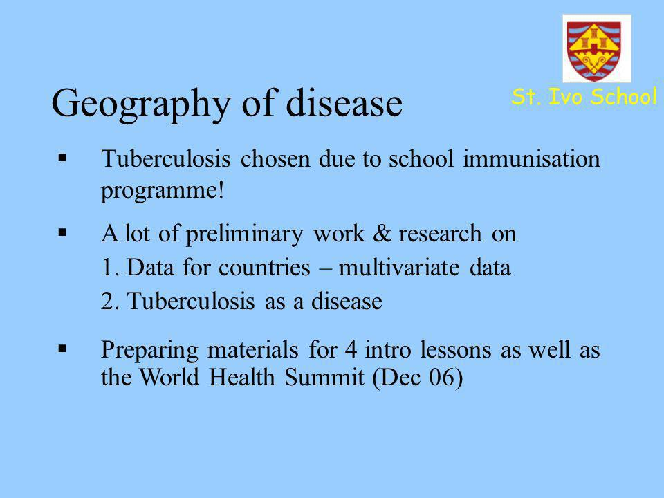 Geography of disease St. Ivo School. Tuberculosis chosen due to school immunisation programme! A lot of preliminary work & research on.