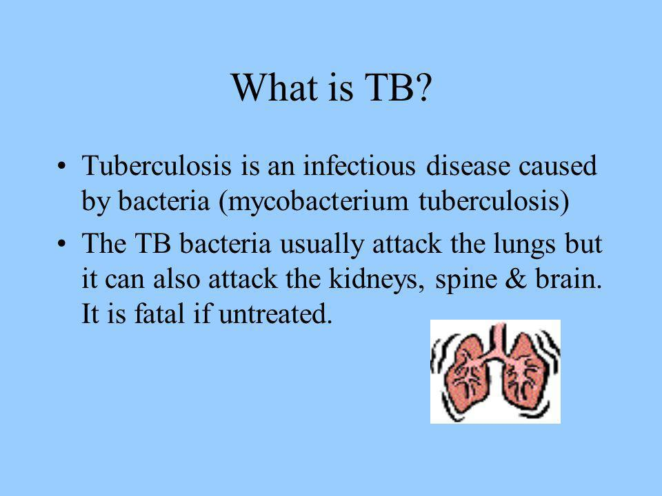 What is TB Tuberculosis is an infectious disease caused by bacteria (mycobacterium tuberculosis)
