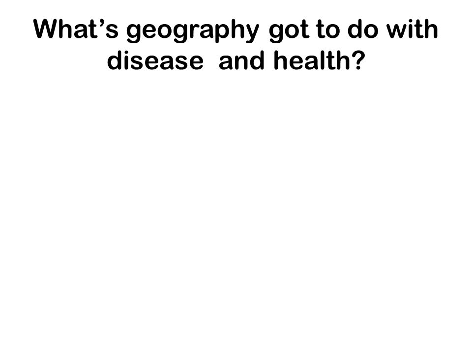 What's geography got to do with disease and health
