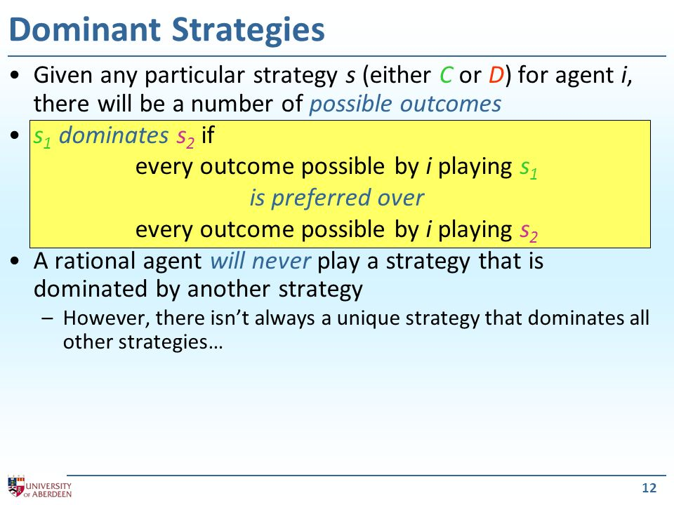 Dominant Strategies Given any particular strategy s (either C or D) for agent i, there will be a number of possible outcomes.