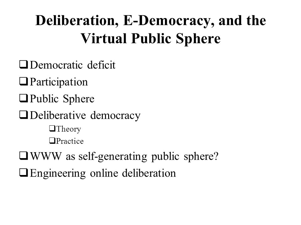 Deliberation, E-Democracy, and the Virtual Public Sphere