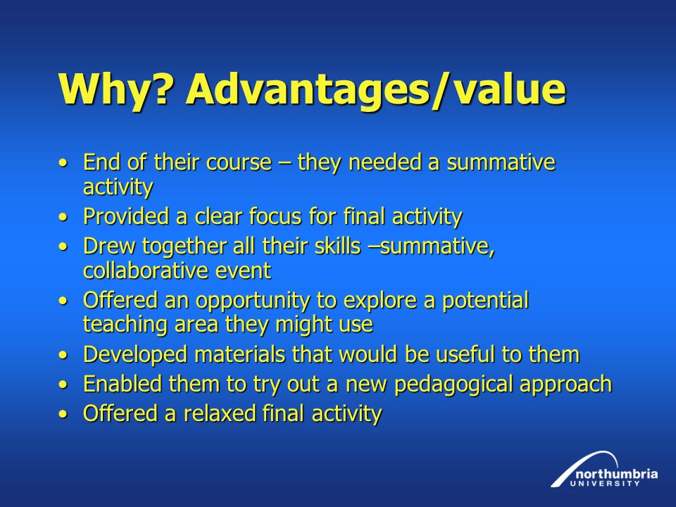 Why Advantages/value End of their course – they needed a summative activity. Provided a clear focus for final activity.