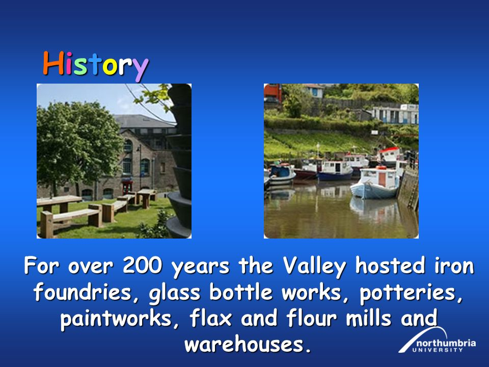 History For over 200 years the Valley hosted iron foundries, glass bottle works, potteries, paintworks, flax and flour mills and warehouses.