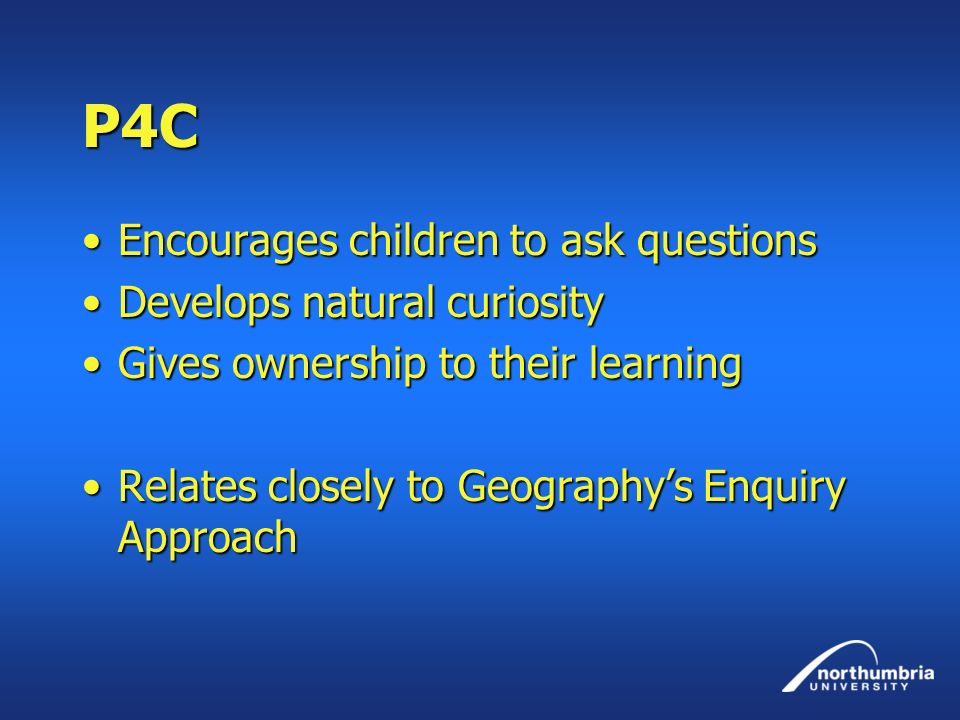 P4C Encourages children to ask questions Develops natural curiosity