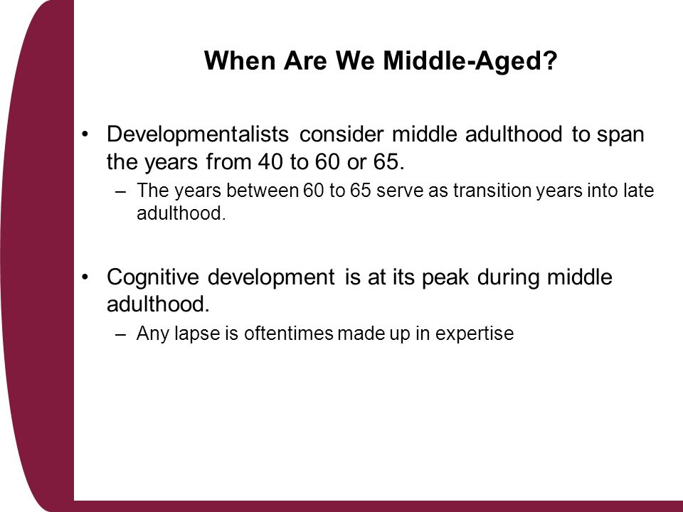 cognitive development in middle adulthood Cognitive changes debate among developmentalists center on whether or not to assign a formal cognitive stage to early adulthood earlier life stages result in dramatic and critical changes, whereas in early adulthood essential brain growth already has taken place, and individuals are now applying and using their knowledge, and analytical capabilities.