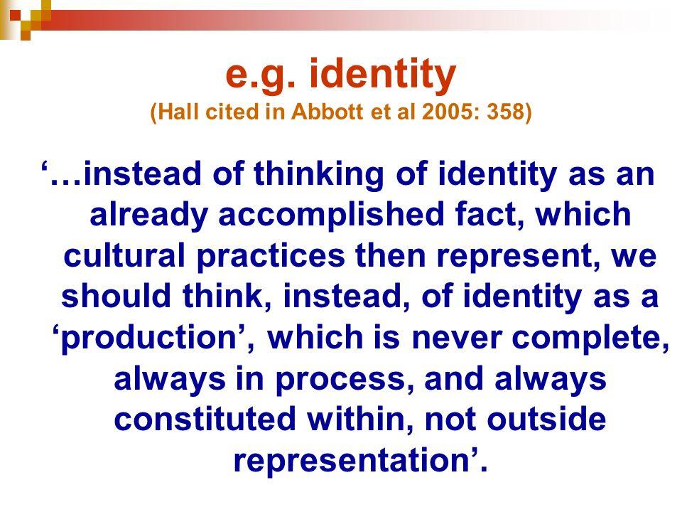 e.g. identity (Hall cited in Abbott et al 2005: 358)
