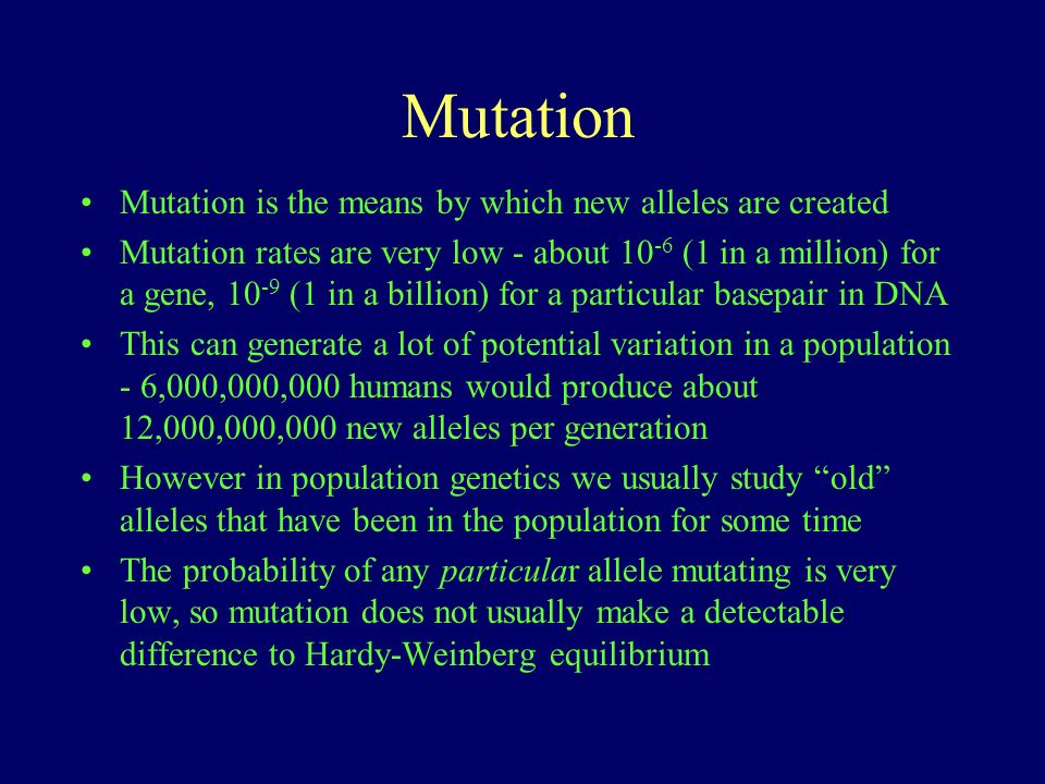 Mutation Mutation is the means by which new alleles are created