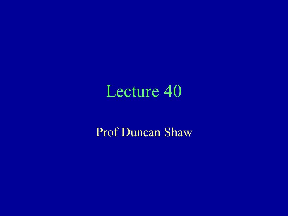 Lecture 40 Prof Duncan Shaw
